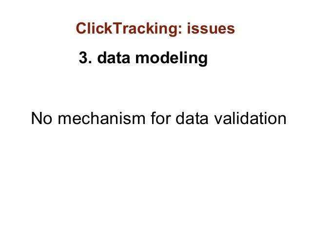 ClickTracking: issues     3. data modelingNo mechanism for data validation