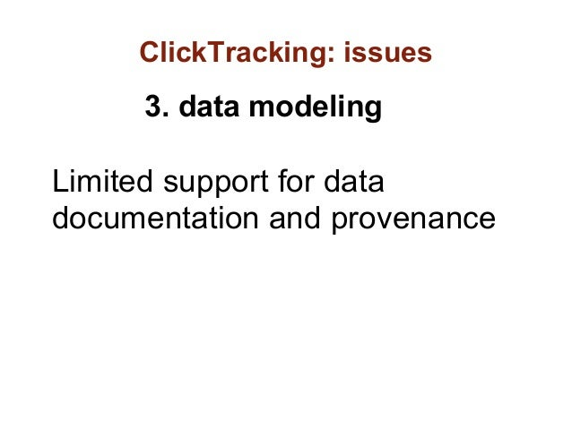 ClickTracking: issues     3. data modelingLimited support for datadocumentation and provenance