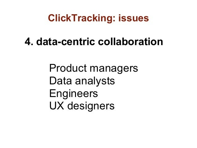 ClickTracking: issues4. data-centric collaboration     Product managers     Data analysts     Engineers     UX designers