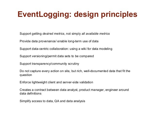 EventLogging: design principlesSupport getting desired metrics, not simply all available metricsProvide data provenance/ e...