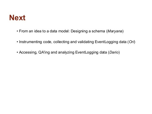 Next • From an idea to a data model: Designing a schema (Maryana) • Instrumenting code, collecting and validating EventLog...