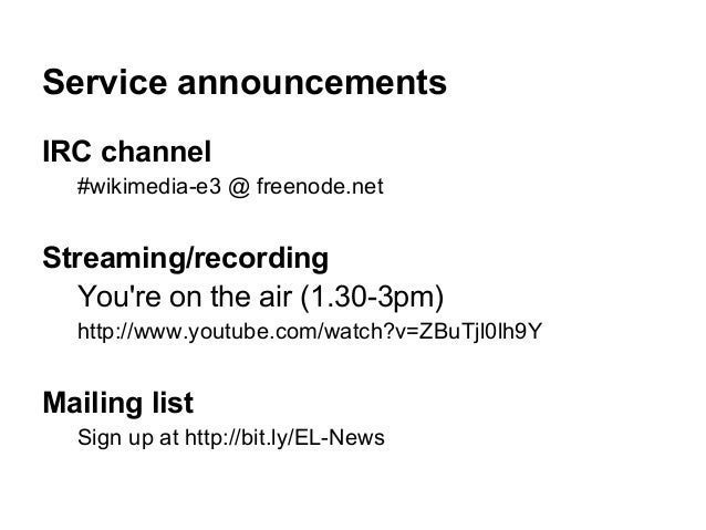 Service announcementsIRC channel  #wikimedia-e3 @ freenode.netStreaming/recording   Youre on the air (1.30-3pm)  http://ww...