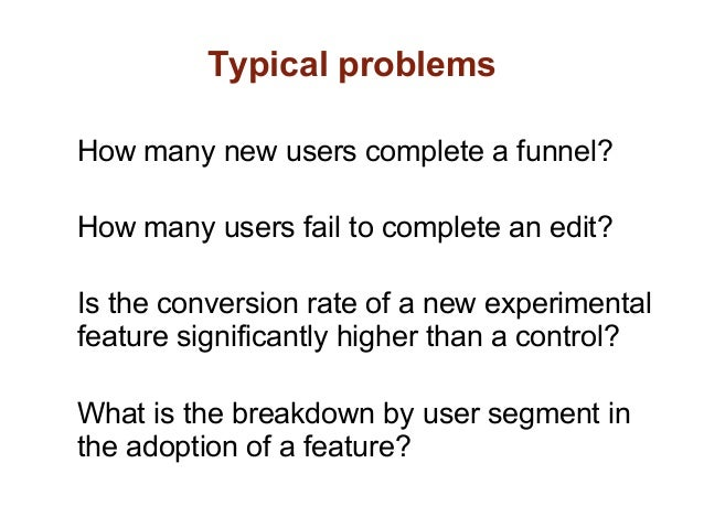 Typical problemsHow many new users complete a funnel?How many users fail to complete an edit?Is the conversion rate of a n...