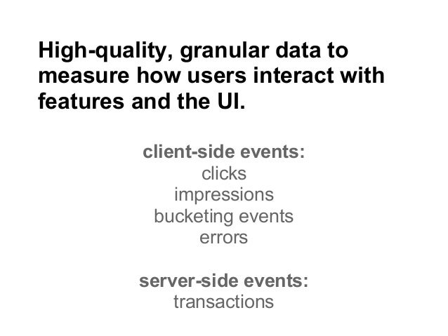 High-quality, granular data tomeasure how users interact withfeatures and the UI.         client-side events:             ...