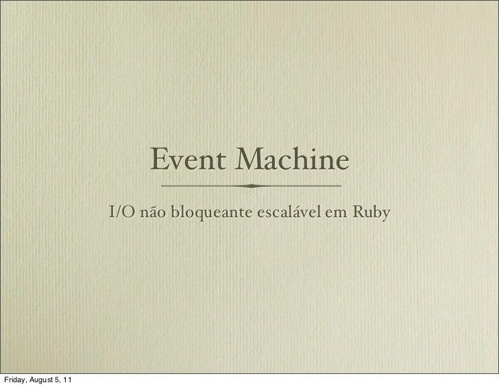 Event Machine                       I/O não bloqueante escalável em RubyFriday, August 5, 11