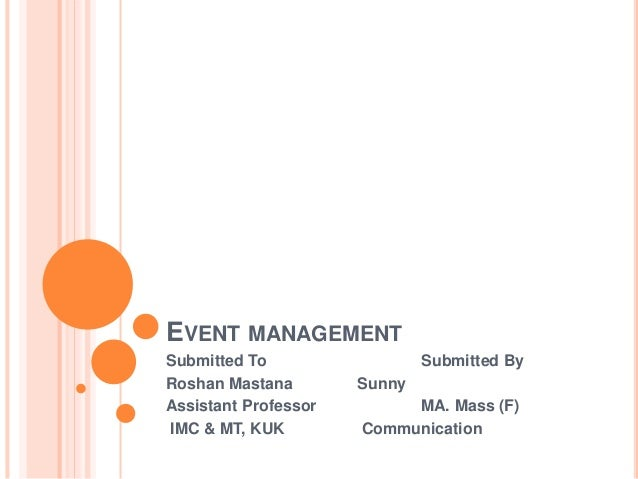 EVENT MANAGEMENT Submitted To Submitted By Roshan Mastana Sunny Assistant Professor MA. Mass (F) IMC & MT, KUK Communicati...