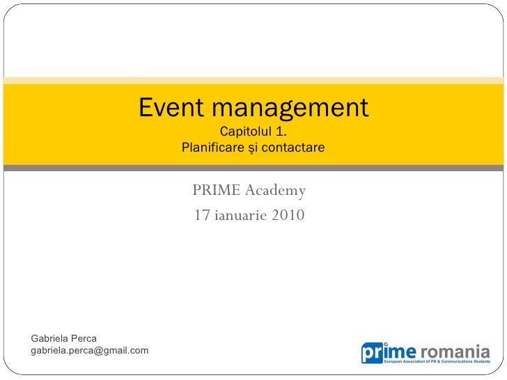 PRIME   Academ y 17 ianuarie 2010 Event management Capitolul 1. P lanificare  şi contactare Gabriela Perca gabriela.perca ...