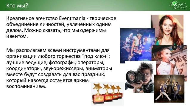 Креативное агентство Eventmania - творческое объединение личностей, увлеченных одним делом. Можно сказать, что мы одержимы...
