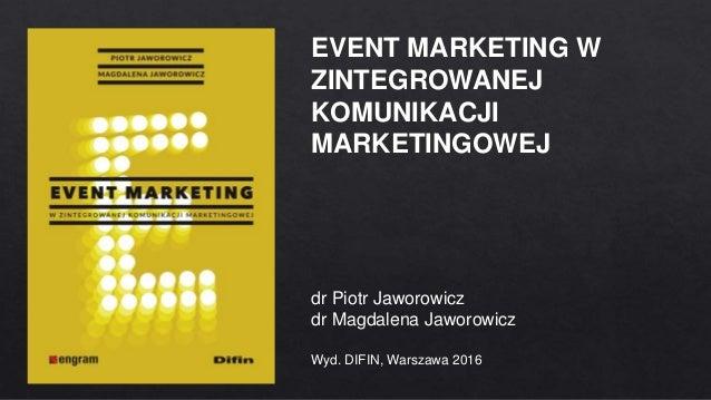 EVENT MARKETING W ZINTEGROWANEJ KOMUNIKACJI MARKETINGOWEJ dr Piotr Jaworowicz dr Magdalena Jaworowicz Wyd. DIFIN, Warszawa...
