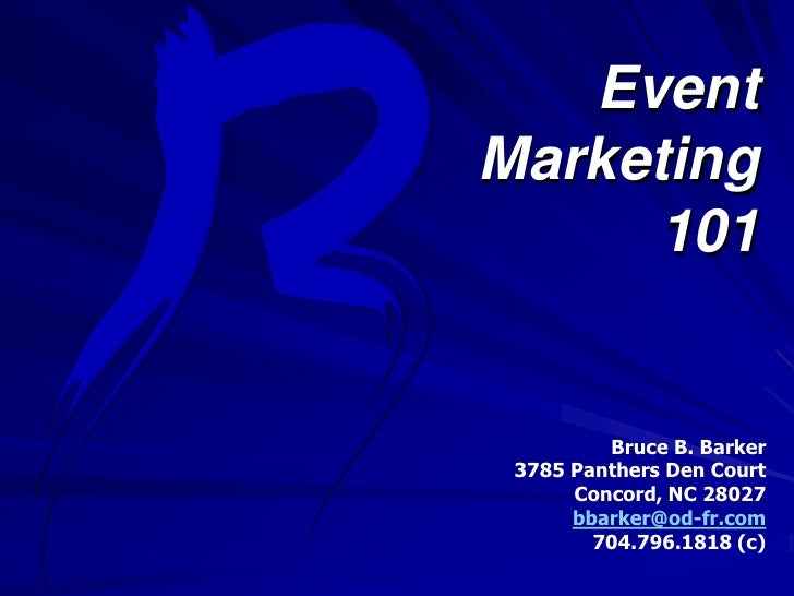 Event <br />Marketing<br />101<br />Bruce B. Barker<br />3785 Panthers Den Court<br />Concord, NC 28027<br />bbarker@od-fr...