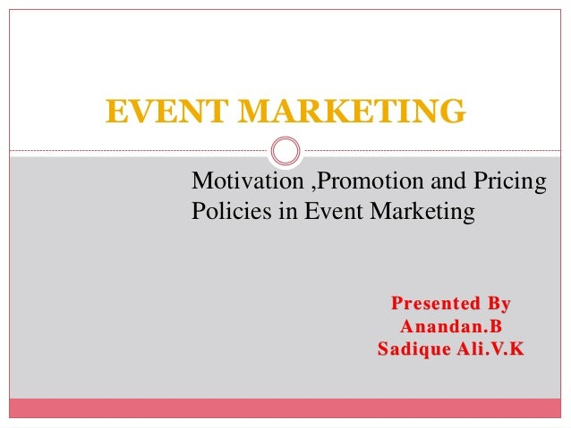 EVENT MARKETING Motivation ,Promotion and Pricing Policies in Event Marketing Presented By Anandan.B Sadique Ali.V.K