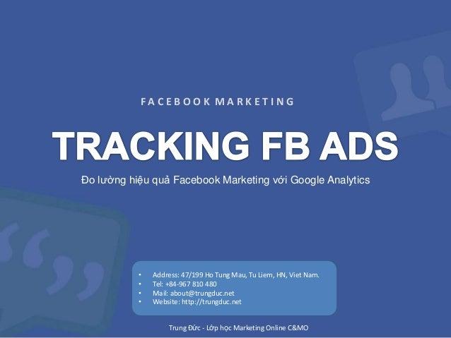 FACEBOOK MARKETING  Đo lường hiệu quả Facebook Marketing với Google Analytics  • • • •  Address: 47/199 Ho Tung Mau, Tu Li...