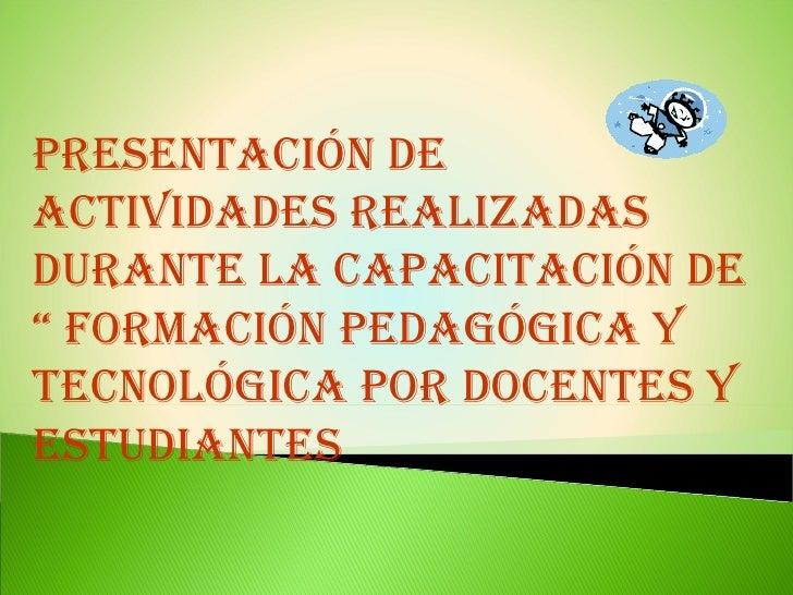 """Presentación de actividades realizadas durante la capacitación de """" Formación Pedagógica y tecnológica por Docentes y estu..."""