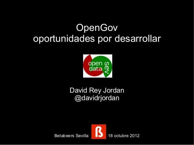 OpenGovoportunidades por desarrollar           David Rey Jordan            @davidrjordan    Betabeers Sevilla   18 octubre...