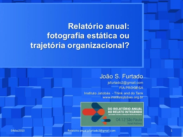 Relatório anual: fotografia estática ou trajetória organizacional?  João S. Furtado jsfurtado2@gmail.com FIA PROGESA Insti...