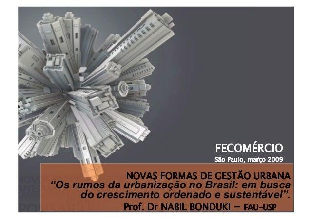 """FECOMÉRCIO São Paulo, março 2009 Prof. Dr NABIL BONDUKI - FAU-USP NOVAS FORMAS DE GESTÃO URBANA """"Os rumos da urbanização ..."""