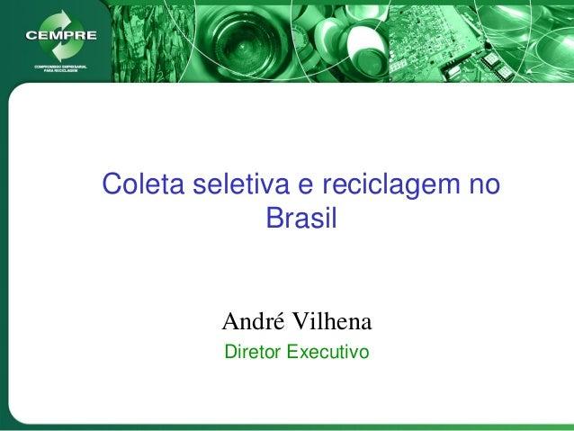 Coleta seletiva e reciclagem no Brasil André Vilhena Diretor Executivo