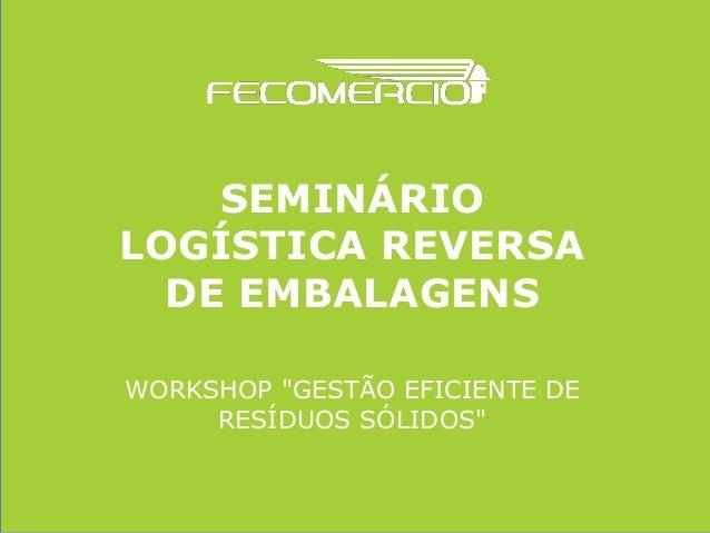 """SEMINÁRIO LOGÍSTICA REVERSA DE EMBALAGENS WORKSHOP """"GESTÃO EFICIENTE DE RESÍDUOS SÓLIDOS"""""""