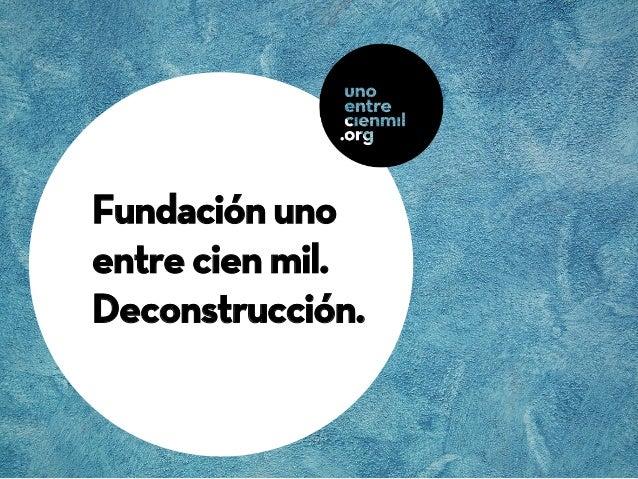 Fundación unoentre cien mil.Deconstrucción.