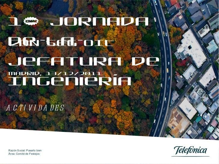 1ª Jornada de la Jefatura de Ingeniería  Madrid, 13/12/2011  CDN-SEG-OIT Razón Social: Pasarlo bien Área: Comité de Festej...