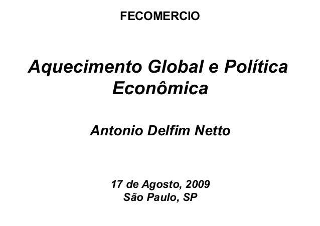 Antonio Delfim Netto 17 de Agosto, 2009 São Paulo, SP Aquecimento Global e Política Econômica FECOMERCIO
