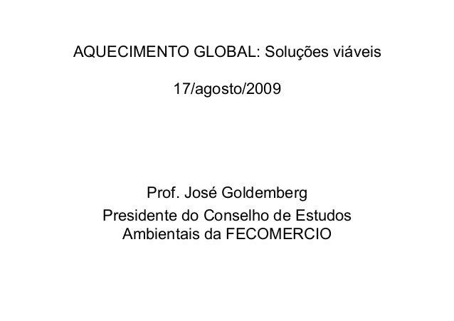 AQUECIMENTO GLOBAL: Soluções viáveis 17/agosto/2009 Prof. José Goldemberg Presidente do Conselho de Estudos Ambientais da ...