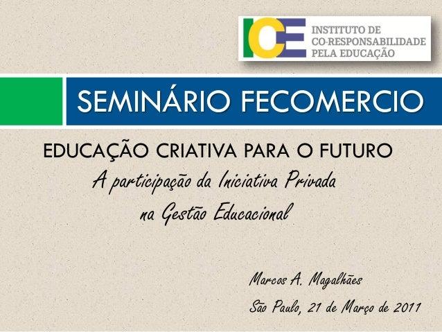 Marcos A. Magalhães São Paulo, 21 de Março de 2011 SEMINÁRIO FECOMERCIO EDUCAÇÃO CRIATIVA PARA O FUTURO A participação da ...