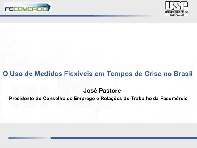 O Uso de Medidas Flexíveis em Tempos de Crise no Brasil José Pastore Presidente do Conselho de Emprego e Relações do Traba...