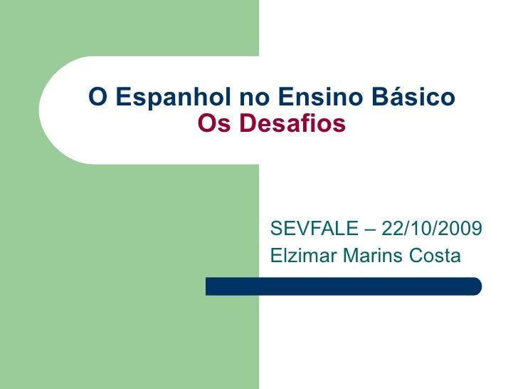O Espanhol no Ensino Básico Os Desafios SEVFALE – 22/10/2009 Elzimar Marins Costa