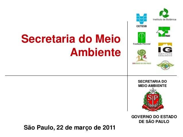 SECRETARIA DO MEIO AMBIENTE GOVERNO DO ESTADO DE SÃO PAULO São Paulo, 22 de março de 2011 Secretaria do Meio Ambiente