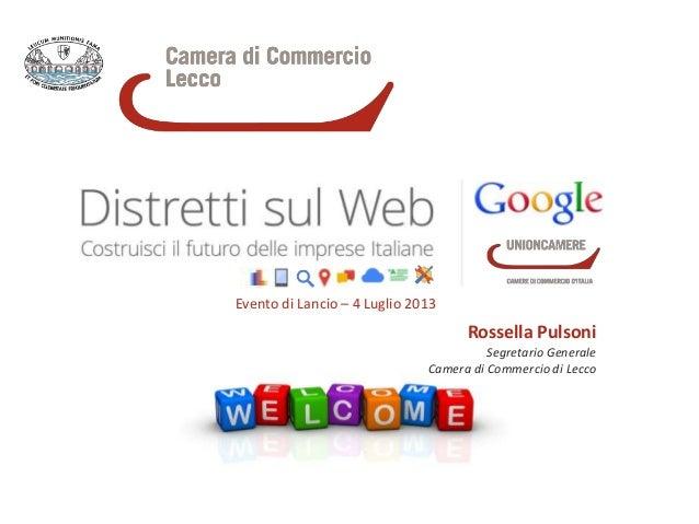 Evento di Lancio – 4 Luglio 2013 Rossella Pulsoni Segretario Generale Camera di Commercio di Lecco