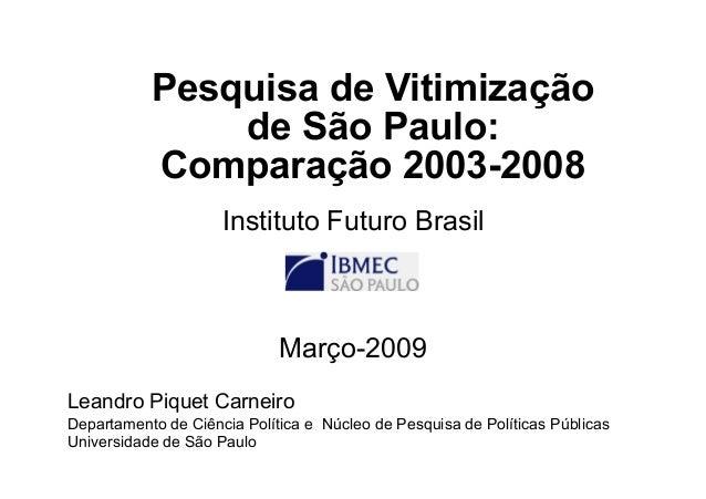 Pesquisa de Vitimização de São Paulo: Comparação 2003-2008 Instituto Futuro Brasil Março-2009 Leandro Piquet Carneiro Depa...
