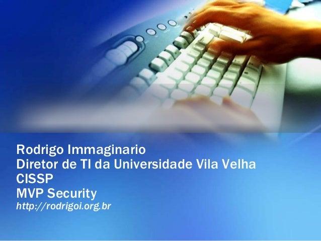 Rodrigo Immaginario  Diretor de TI da Universidade Vila Velha  CISSP  MVP Security  http://rodrigoi.org.br