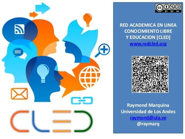 RED ACADEMICA EN LINEA  CONOCIMIENTO LIBRE  Y EDUCACION [CLED]  www.redcled.org  Raymond Marquina  Universidad de Los Ande...