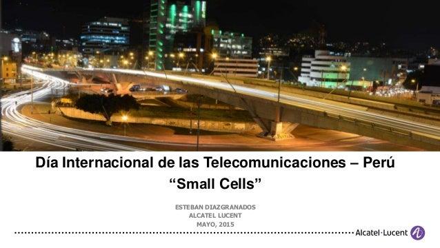 """Día Internacional de las Telecomunicaciones – Perú """"Small Cells"""" ESTEBAN DIAZGRANADOS ALCATEL LUCENT MAYO, 2015"""