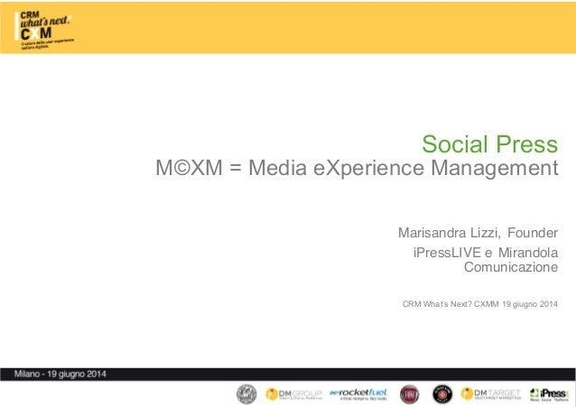 Social Press M©XM = Media eXperience Management   Marisandra Lizzi, Founder iPressLIVE e Mirandola Comunicazione   ...