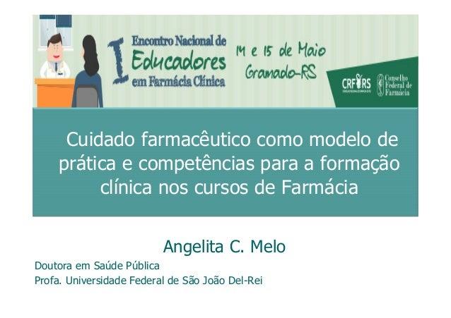 Angelita C. Melo Doutora em Saúde Pública Profa. Universidade Federal de São João Del-Rei Cuidado farmacêutico como modelo...