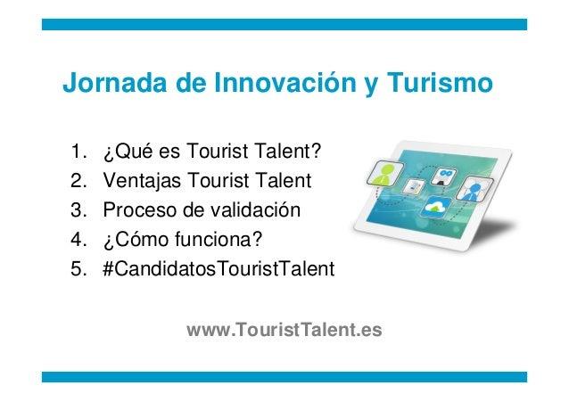 Jornada de Innovación y Turismo1.   ¿Qué es Tourist Talent?2.   Ventajas Tourist Talent3.   Proceso de validación4.   ¿Cóm...