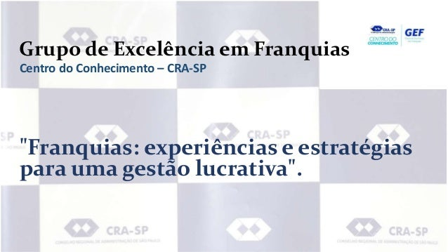 """Grupo de Excelência em Franquias Centro do Conhecimento – CRA-SP """"Franquias: experiências e estratégias para uma gestão lu..."""