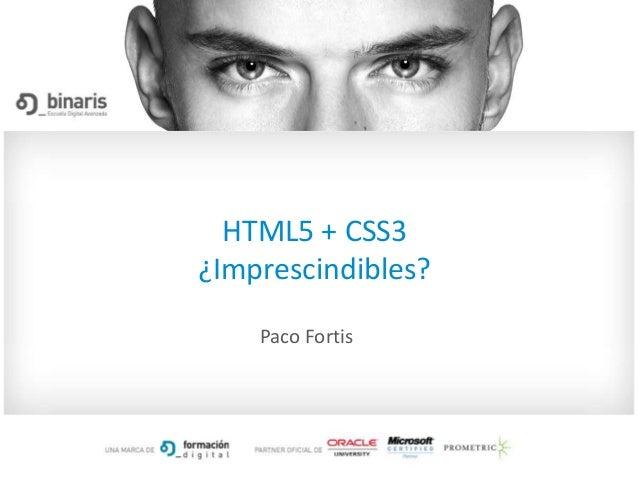 HTML5 + CSS3¿Imprescindibles?    Paco Fortis