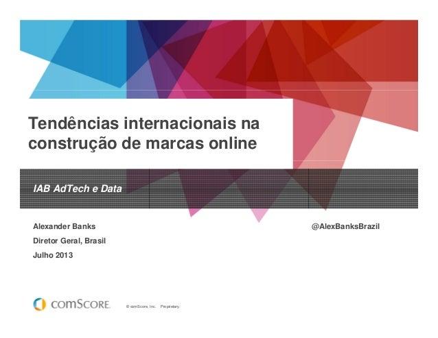 © comScore, Inc. Proprietary. Tendências internacionais na construção de marcas online IAB AdTech e Data Alexander Banks @...
