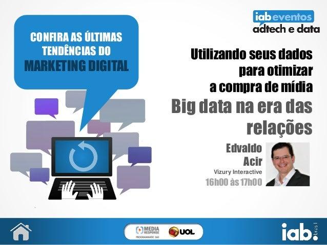 Utilizando seus dados para otimizar a compra de mídia Big data na era das relações Edvaldo Acir Vizury Interactive 16h00 à...