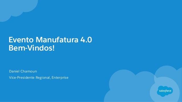 Evento Manufatura 4.0 Bem-Vindos! Daniel Chamoun Vice-Presidente Regional, Enterprise