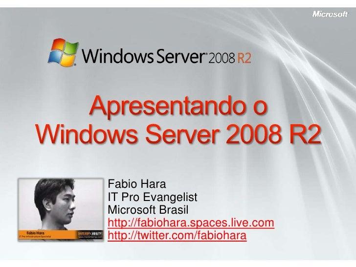 Apresentando o Windows Server 2008 R2<br />Fabio HaraIT Pro EvangelistMicrosoft Brasil<br />http://fabiohara.spaces.live.c...