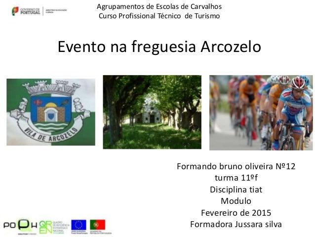 Evento na freguesia Arcozelo Formando bruno oliveira Nº12 turma 11ºf Disciplina tiat Modulo Fevereiro de 2015 Formadora Ju...