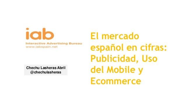 El mercado español en cifras: Publicidad, Uso del Mobile y Ecommerce Chechu Lasheras Abril @chechulasheras
