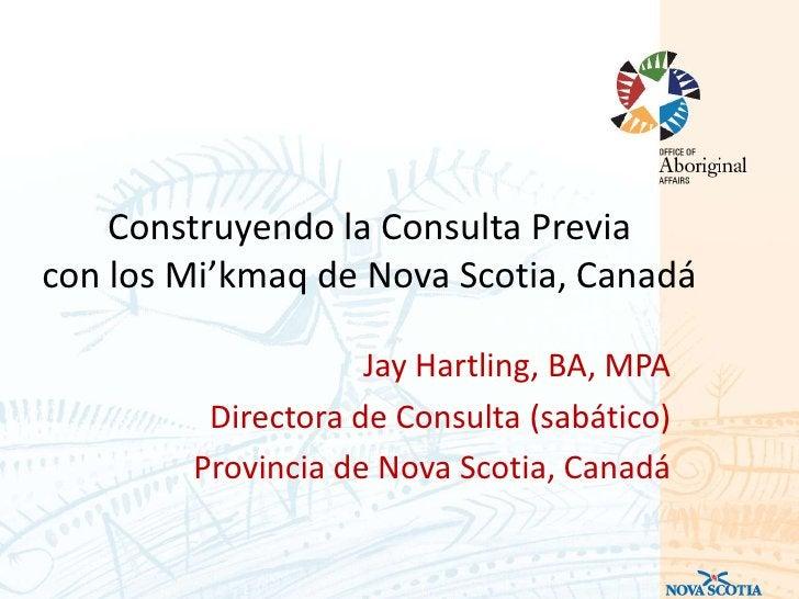 Construyendo la Consulta Previacon los Mi'kmaq de Nova Scotia, Canadá                    Jay Hartling, BA, MPA         Dir...