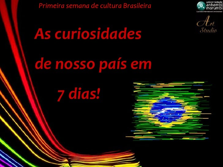 Primeira semana de cultura BrasileiraAs curiosidadesde nosso país em     7 dias!