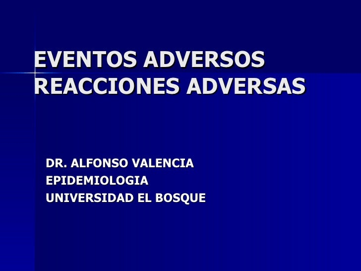 EVENTOS ADVERSOS REACCIONES ADVERSAS DR. ALFONSO VALENCIA EPIDEMIOLOGIA UNIVERSIDAD EL BOSQUE