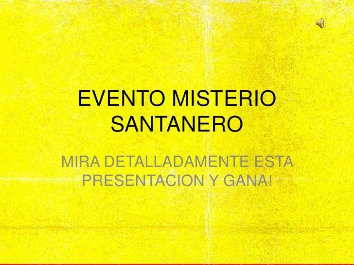 EVENTO MISTERIO SANTANERO<br />MIRA DETALLADAMENTE ESTA PRESENTACION Y GANA!<br />